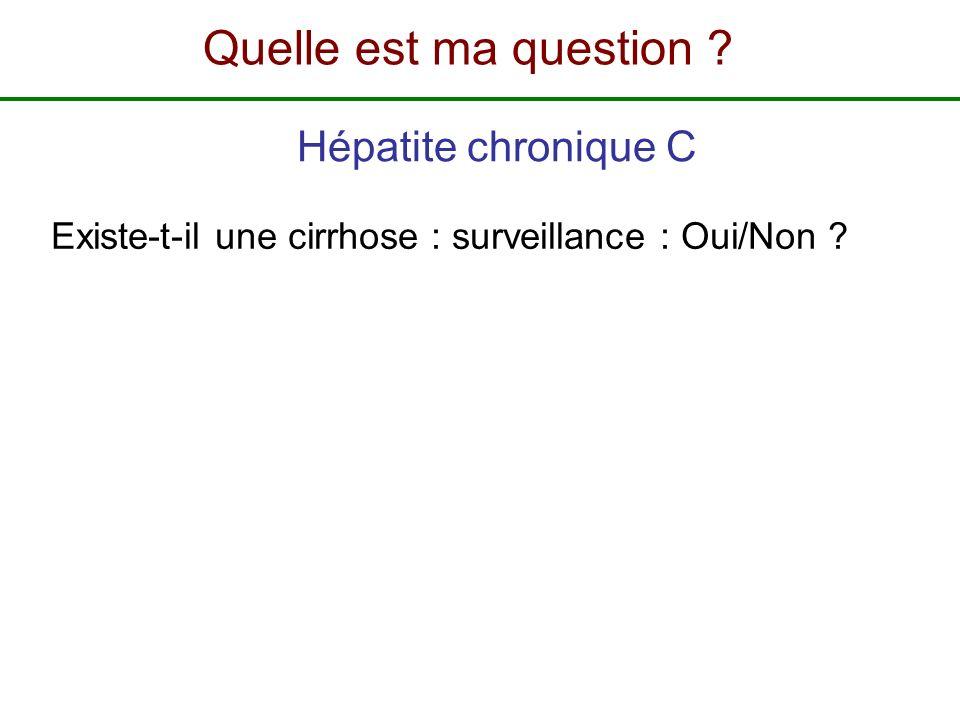 Existe-t-il une cirrhose : surveillance : Oui/Non ? Hépatite chronique C Quelle est ma question ?