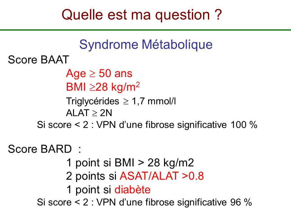 Score BAAT Age 50 ans BMI 28 kg/m 2 Triglycérides 1,7 mmol/l ALAT 2N Si score < 2 : VPN dune fibrose significative 100 % Score BARD : 1 point si BMI >