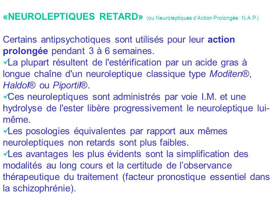 «NEUROLEPTIQUES RETARD» (ou Neuroleptiques d'Action Prolongée : N.A.P.) Certains antipsychotiques sont utilisés pour leur action prolongée pendant 3 à
