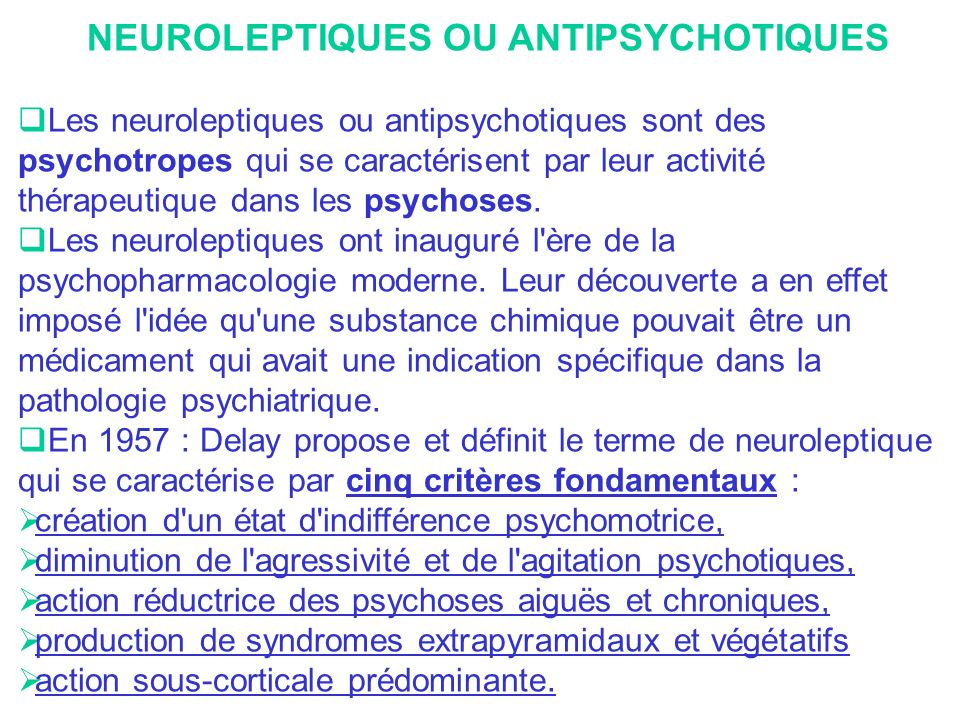 CONTRE-INDICATIONS On retiendra la maladie de Parkinson pour les neuroleptiques très «parkinsonisants» (Haldol®, Piportil®, Moditen® ) Le glaucome (et les autres contre-indications des atropiniques) pour les neuroleptiques à forte capacité anticholinergique (Melleril®, Largactil®, Fluanxol®) Le phéochromocytome pour certains benzamides (sulpiride : Dogmatil®, Synédil®, Aiglonyl® ou amisulpride : Solian®) en raison daccidents hypertensifs, Les allergies (surtout pour les phénothiazines).