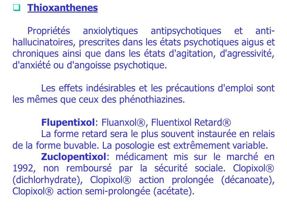Thioxanthenes Propriétés anxiolytiques antipsychotiques et anti- hallucinatoires, prescrites dans les états psychotiques aigus et chroniques ainsi que