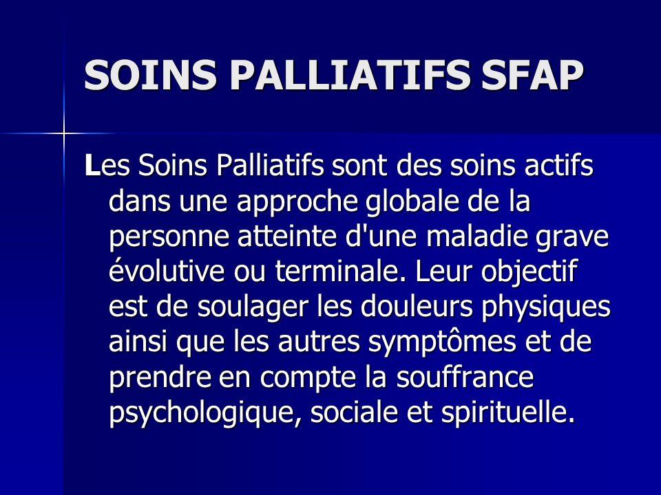 SOINS PALLIATIFS SFAP Les Soins Palliatifs sont des soins actifs dans une approche globale de la personne atteinte d'une maladie grave évolutive ou te