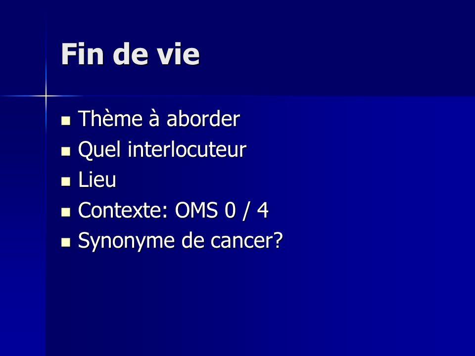 Fin de vie Thème à aborder Thème à aborder Quel interlocuteur Quel interlocuteur Lieu Lieu Contexte: OMS 0 / 4 Contexte: OMS 0 / 4 Synonyme de cancer?