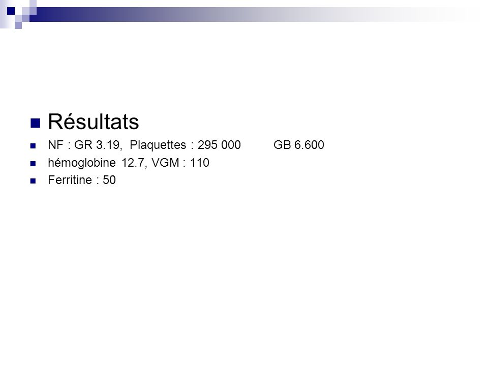 Résultats NF : GR 3.19, Plaquettes : 295 000GB 6.600 hémoglobine 12.7, VGM : 110 Ferritine : 50