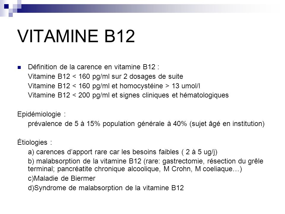 VITAMINE B12 Définition de la carence en vitamine B12 : Vitamine B12 < 160 pg/ml sur 2 dosages de suite Vitamine B12 13 umol/l Vitamine B12 < 200 pg/m
