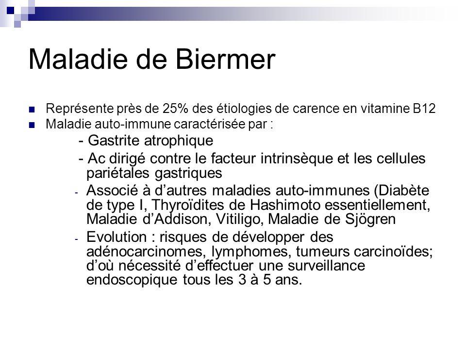 Maladie de Biermer Représente près de 25% des étiologies de carence en vitamine B12 Maladie auto-immune caractérisée par : - Gastrite atrophique - Ac