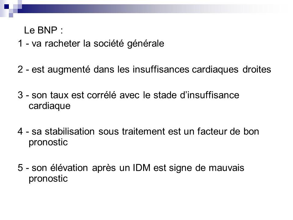 Le BNP : 1 - va racheter la société générale 2 - est augmenté dans les insuffisances cardiaques droites 3 - son taux est corrélé avec le stade dinsuff