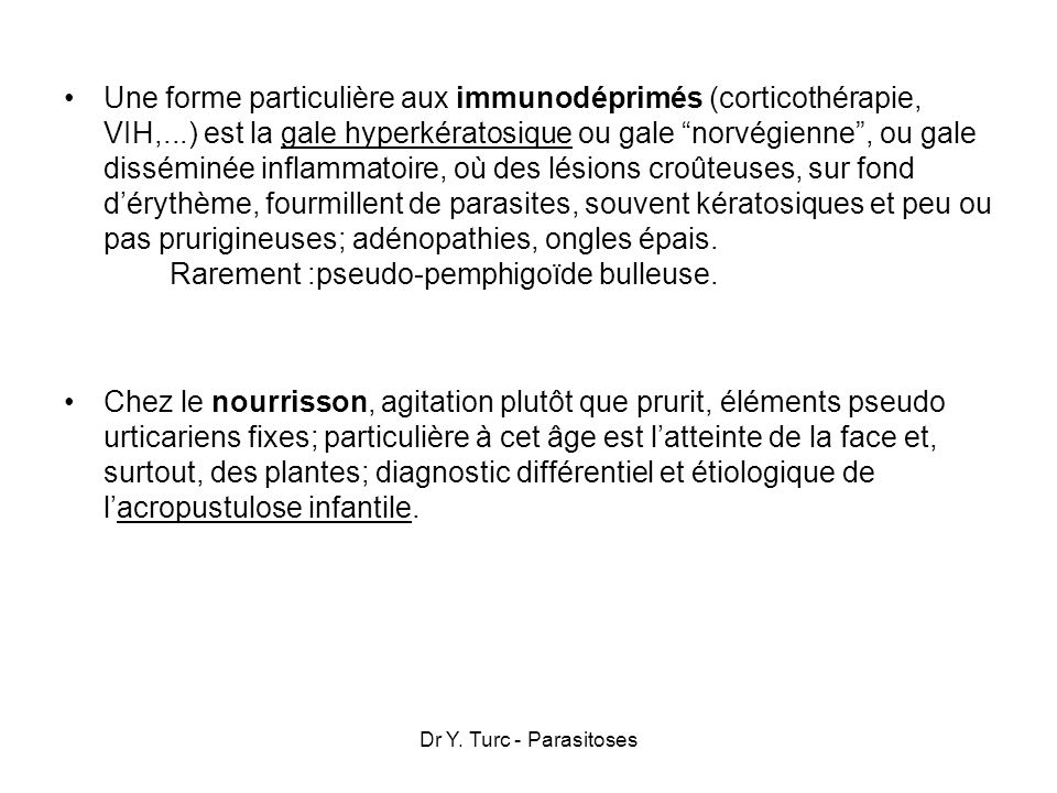 Une forme particulière aux immunodéprimés (corticothérapie, VIH,...) est la gale hyperkératosique ou gale norvégienne, ou gale disséminée inflammatoir