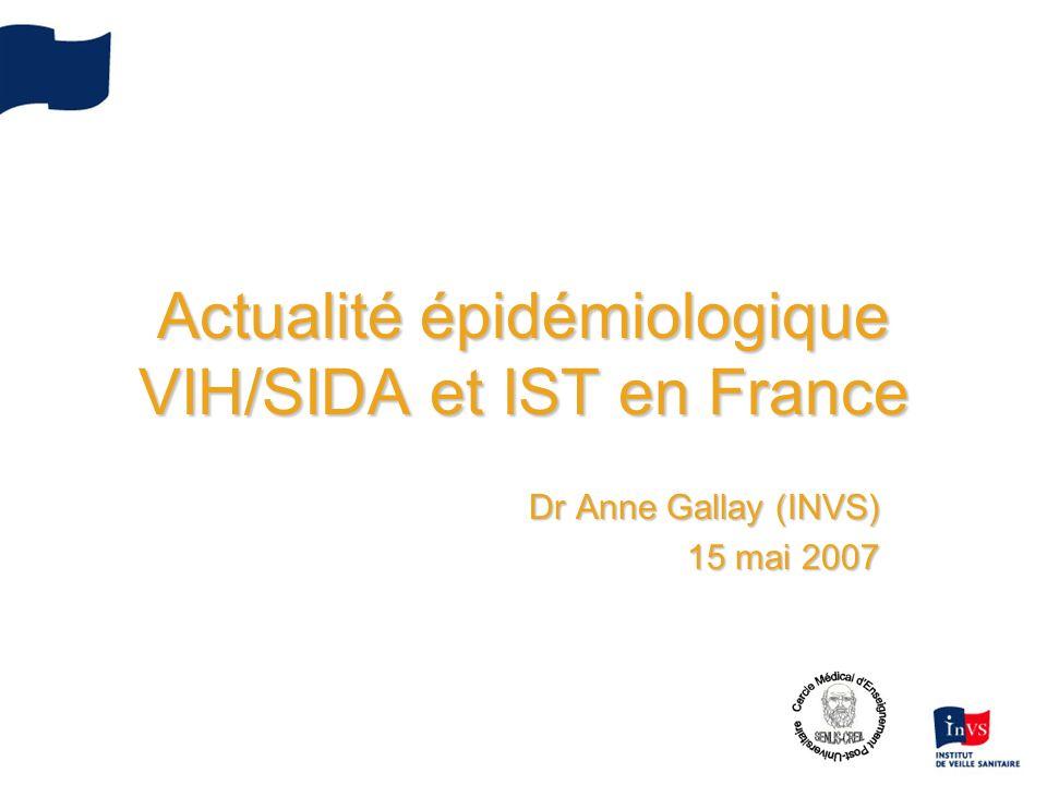 Actualité épidémiologique VIH/SIDA et IST en France Dr Anne Gallay (INVS) 15 mai 2007
