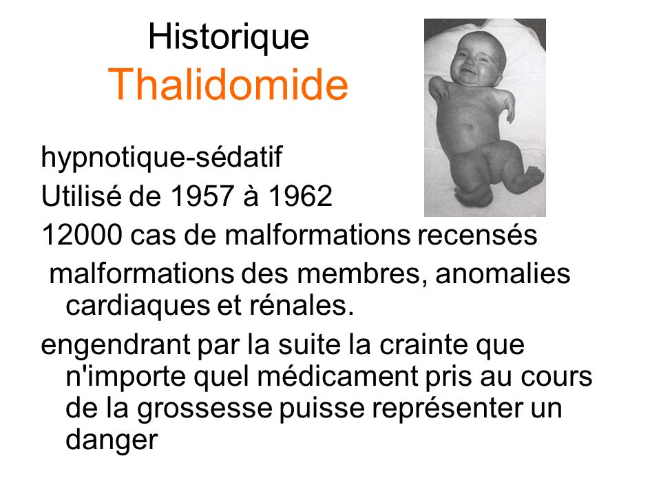 Historique Thalidomide hypnotique-sédatif Utilisé de 1957 à 1962 12000 cas de malformations recensés malformations des membres, anomalies cardiaques e