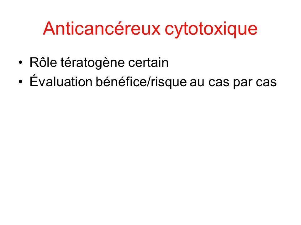 Anticancéreux cytotoxique Rôle tératogène certain Évaluation bénéfice/risque au cas par cas