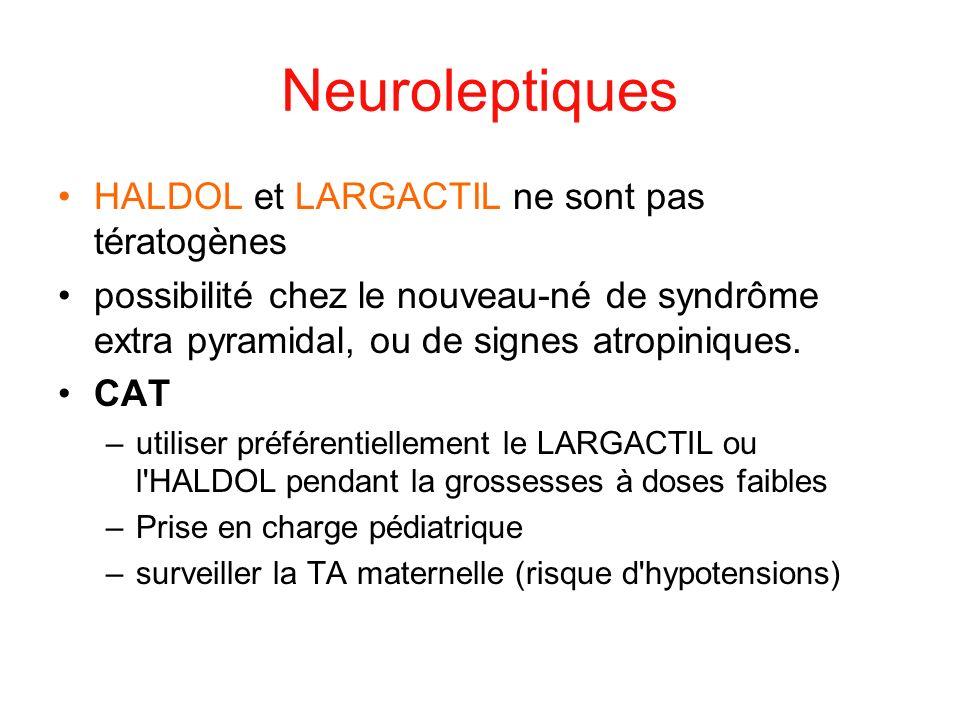 Neuroleptiques HALDOL et LARGACTIL ne sont pas tératogènes possibilité chez le nouveau-né de syndrôme extra pyramidal, ou de signes atropiniques. CAT
