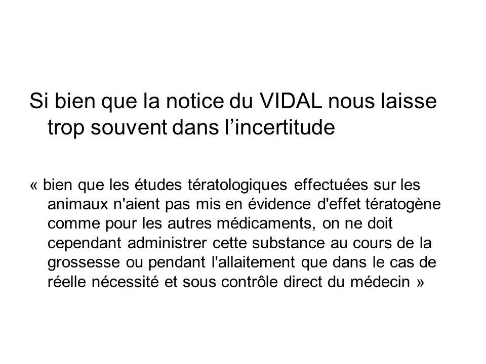 Si bien que la notice du VIDAL nous laisse trop souvent dans lincertitude « bien que les études tératologiques effectuées sur les animaux n'aient pas