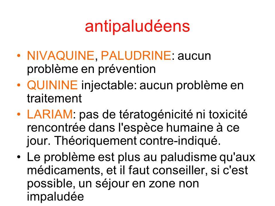 antipaludéens NIVAQUINE, PALUDRINE: aucun problème en prévention QUININE injectable: aucun problème en traitement LARIAM: pas de tératogénicité ni tox