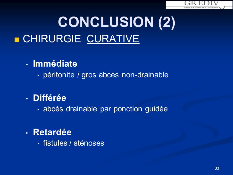 33 CHIRURGIE CURATIVE Immédiate péritonite / gros abcès non-drainable Différée abcès drainable par ponction guidée Retardée fistules / sténoses CONCLUSION (2)
