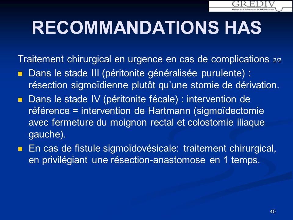 RECOMMANDATIONS HAS Traitement chirurgical en urgence en cas de complications 2/2 Dans le stade III (péritonite généralisée purulente) : résection sigmoïdienne plutôt quune stomie de dérivation.