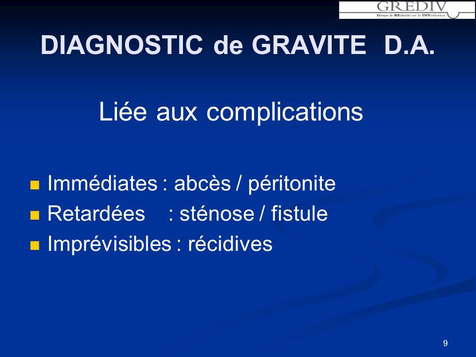DIAGNOSTIC de GRAVITE D.A. Liée aux complications Immédiates : abcès / péritonite Retardées : sténose / fistule Imprévisibles : récidives 9
