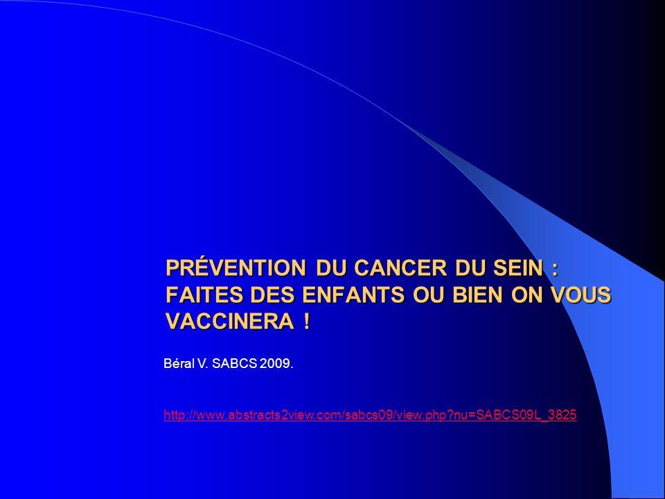 PRÉVENTION DU CANCER DU SEIN : FAITES DES ENFANTS OU BIEN ON VOUS VACCINERA ! Béral V. SABCS 2009. http://www.abstracts2view.com/sabcs09/view.php?nu=S