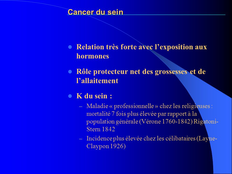 Cancer du sein Relation très forte avec lexposition aux hormones Rôle protecteur net des grossesses et de lallaitement K du sein : – Maladie « profess