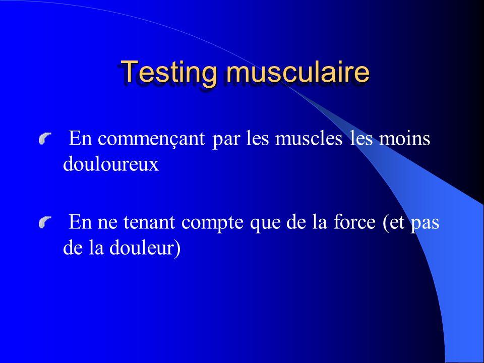 Testing musculaire En commençant par les muscles les moins douloureux En ne tenant compte que de la force (et pas de la douleur)