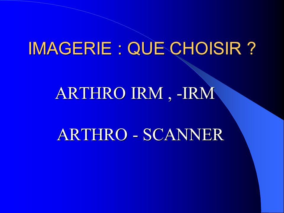 IMAGERIE : QUE CHOISIR ? ARTHRO IRM, -IRM ARTHRO - SCANNER