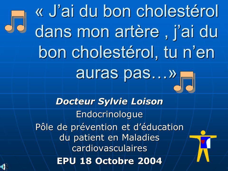 « Jai du bon cholestérol dans mon artère, jai du bon cholestérol, tu nen auras pas…» Docteur Sylvie Loison Endocrinologue Pôle de prévention et déduca
