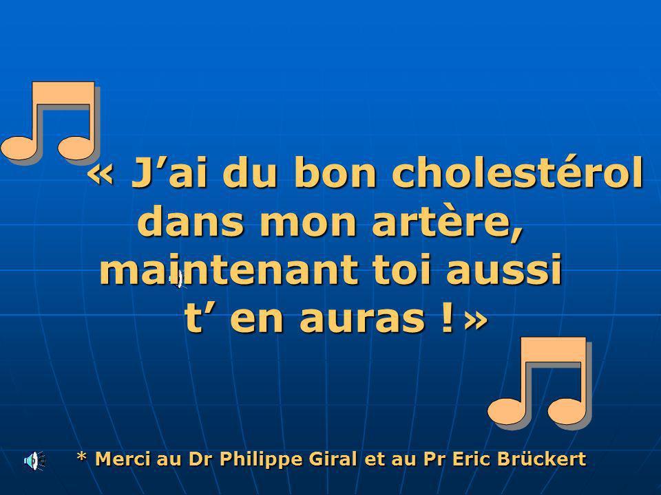 « Jai du bon cholestérol dans mon artère, maintenant toi aussi t en auras ! » * Merci au Dr Philippe Giral et au Pr Eric Brückert