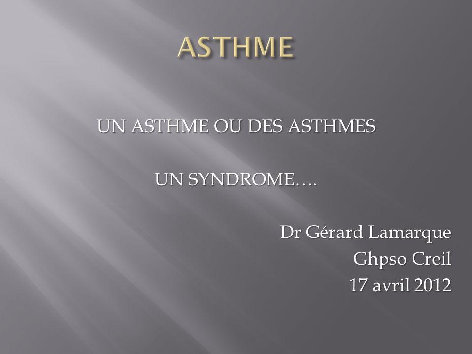 UN ASTHME OU DES ASTHMES UN SYNDROME…. Dr Gérard Lamarque Ghpso Creil 17 avril 2012