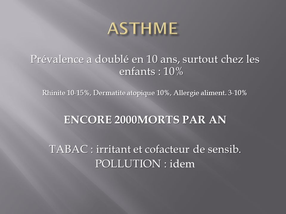 40% des rhinites évoluent vers un asthme 40% des rhinites évoluent vers un asthme 70% des asthmatiques ont une rhinite 70% des asthmatiques ont une rhinite 1/3 des enfants ont/ont eu de lasthme 1/3 des enfants ont/ont eu de lasthme 3/10 des asthmatiques sont des enfants 3/10 des asthmatiques sont des enfants Un asthme sur deux disparait a 7 ans Un asthme sur deux disparait a 7 ans A 11 ans les ¾ des enfants qui avaieny de l asthme a 7 ans n en ont plus A 11 ans les ¾ des enfants qui avaieny de l asthme a 7 ans n en ont plus L hypereactivite bronchique peut disparaitre L hypereactivite bronchique peut disparaitre