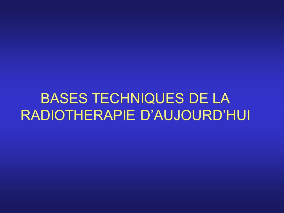 BASES TECHNIQUES DE LA RADIOTHERAPIE DAUJOURDHUI