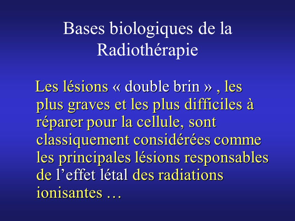 Bases biologiques de la Radiothérapie Actuellement, on considére que leffet létal pourrait plutôt être lié aux « MLDS » ( « Multiple Localized Damaged Sites » des anglo-saxons),Actuellement, on considére que leffet létal pourrait plutôt être lié aux « MLDS » ( « Multiple Localized Damaged Sites » des anglo-saxons), Cest-à-dire la concentration dans un volume réduit de plusieurs lésions, excédant les possibilités de réparation de lADN …Cest-à-dire la concentration dans un volume réduit de plusieurs lésions, excédant les possibilités de réparation de lADN …