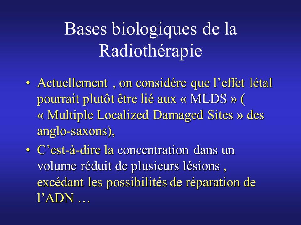 Bases biologiques de la Radiothérapie Pour mémoire, une dose de 1 gray ( 1 gray ou Gy = 1 joule/Kg) va créer au sein de lADN dune cellule :Pour mémoire, une dose de 1 gray ( 1 gray ou Gy = 1 joule/Kg) va créer au sein de lADN dune cellule : 40 lésions « double brin »40 lésions « double brin » 500 à 1000 lésions « simple brin »500 à 1000 lésions « simple brin » 1000 à 2000 lésions des bases1000 à 2000 lésions des bases Environ 200 pontages ( ADN-ADN ou ADN-Protéine)Environ 200 pontages ( ADN-ADN ou ADN-Protéine)
