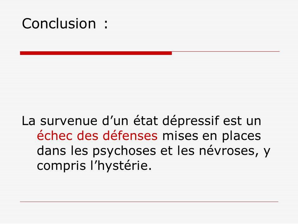 Conclusion : La survenue dun état dépressif est un échec des défenses mises en places dans les psychoses et les névroses, y compris lhystérie.