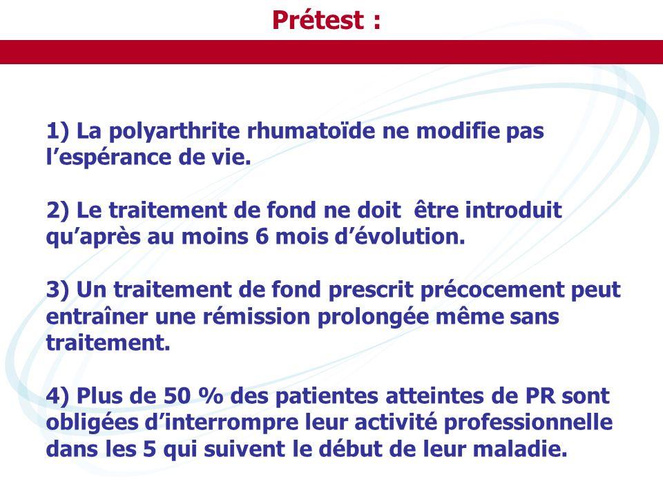 Prétest : 1) La polyarthrite rhumatoïde ne modifie pas lespérance de vie. 2) Le traitement de fond ne doit être introduit quaprès au moins 6 mois dévo