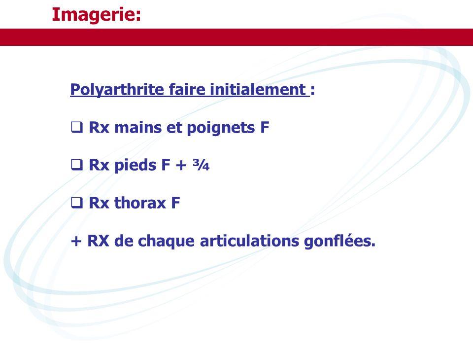 Imagerie: Polyarthrite faire initialement : Rx mains et poignets F Rx pieds F + ¾ Rx thorax F + RX de chaque articulations gonflées.