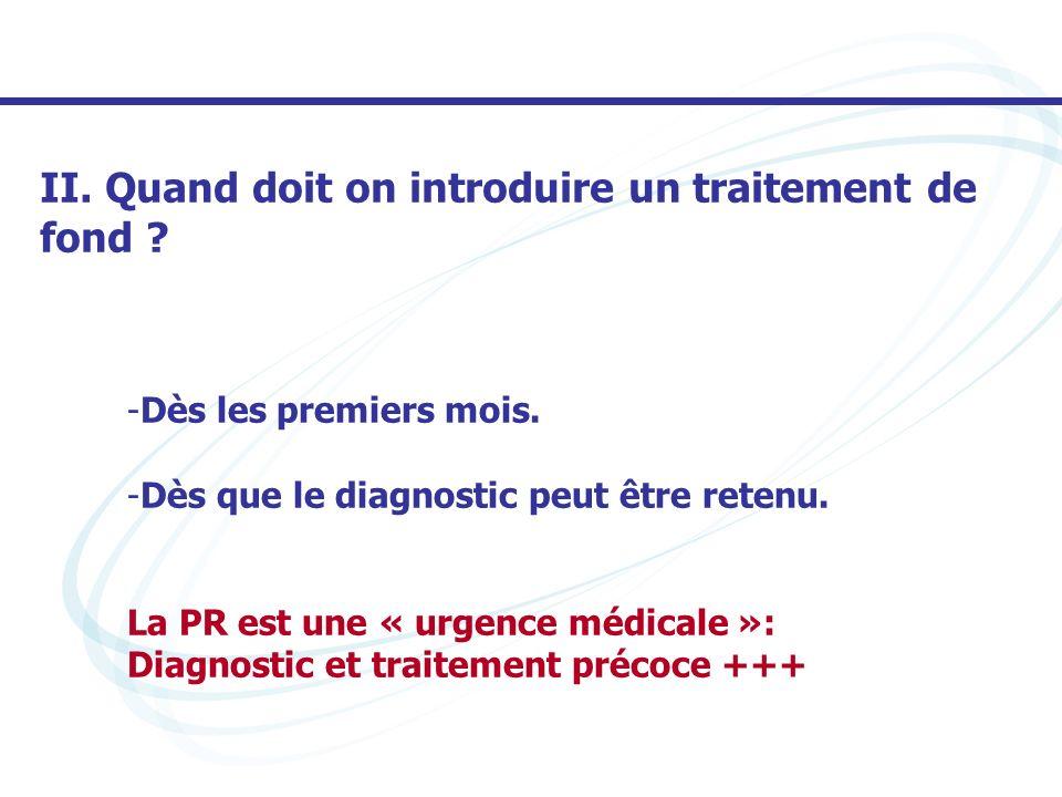 -Dès les premiers mois. -Dès que le diagnostic peut être retenu. La PR est une « urgence médicale »: Diagnostic et traitement précoce +++