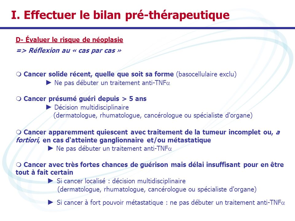 I. Effectuer le bilan pré-thérapeutique D- Évaluer le risque de néoplasie => Réflexion au « cas par cas » Cancer solide récent, quelle que soit sa for