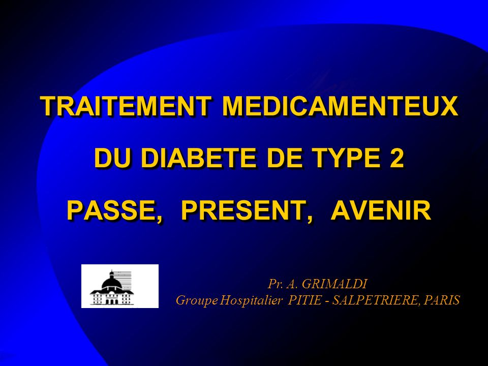 TRAITEMENT MEDICAMENTEUX DU DIABETE DE TYPE 2 PASSE, PRESENT, AVENIR Pr.