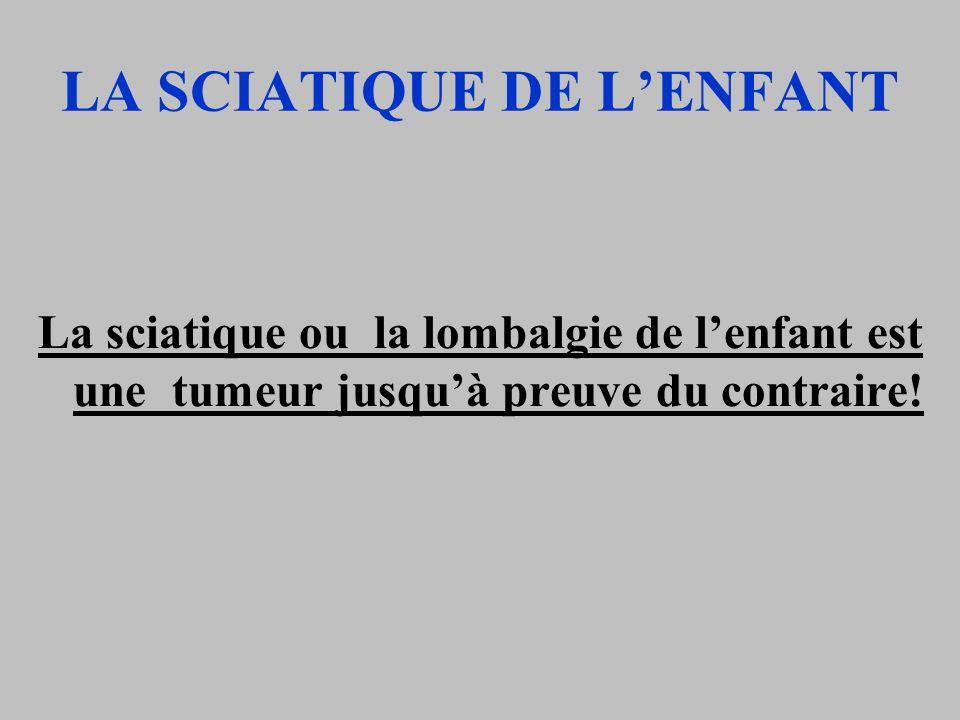 LA SCIATIQUE DE LENFANT La sciatique ou la lombalgie de lenfant est une tumeur jusquà preuve du contraire!