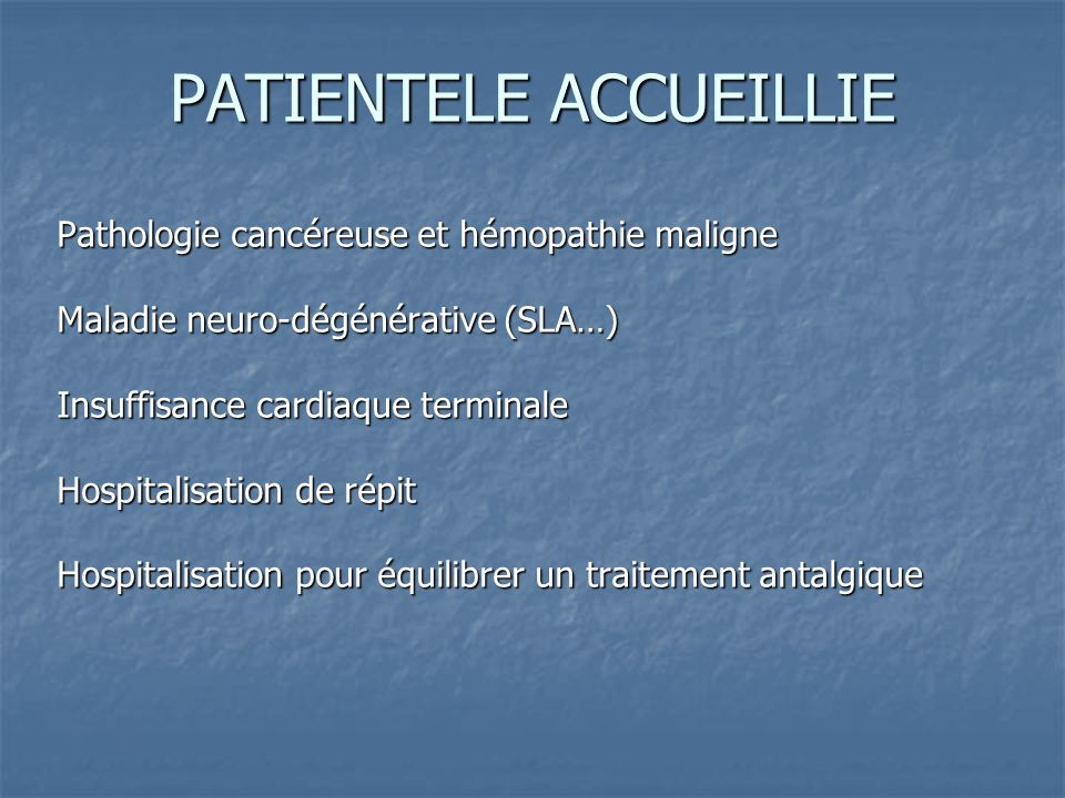 PATIENTELE ACCUEILLIE Pathologie cancéreuse et hémopathie maligne Maladie neuro-dégénérative (SLA…) Insuffisance cardiaque terminale Hospitalisation d