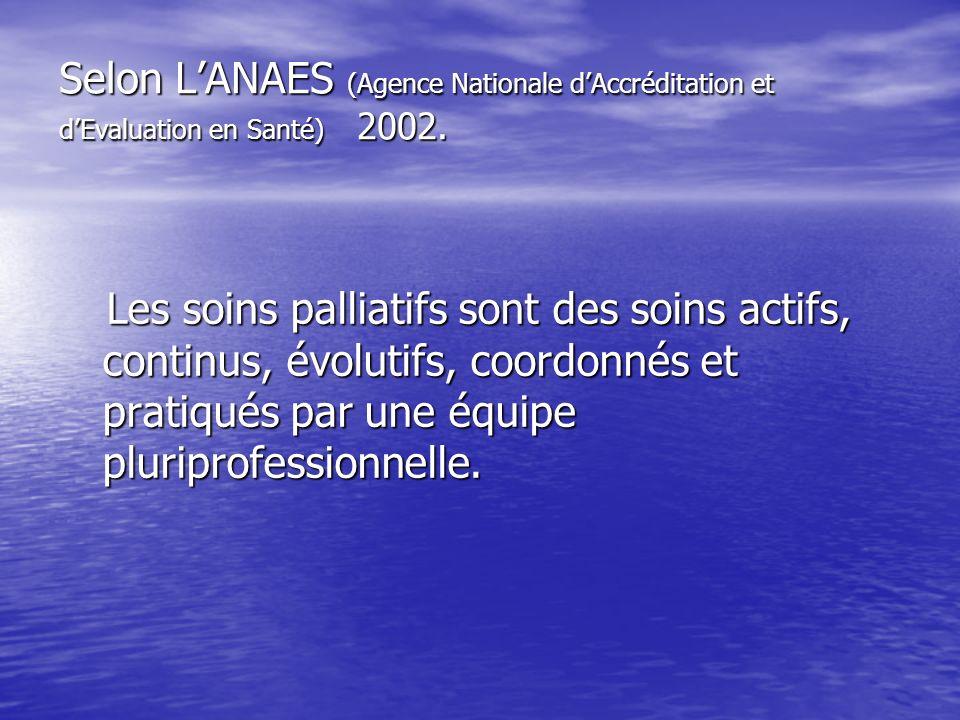 Selon LANAES (Agence Nationale dAccréditation et dEvaluation en Santé) 2002. Les soins palliatifs sont des soins actifs, continus, évolutifs, coordonn