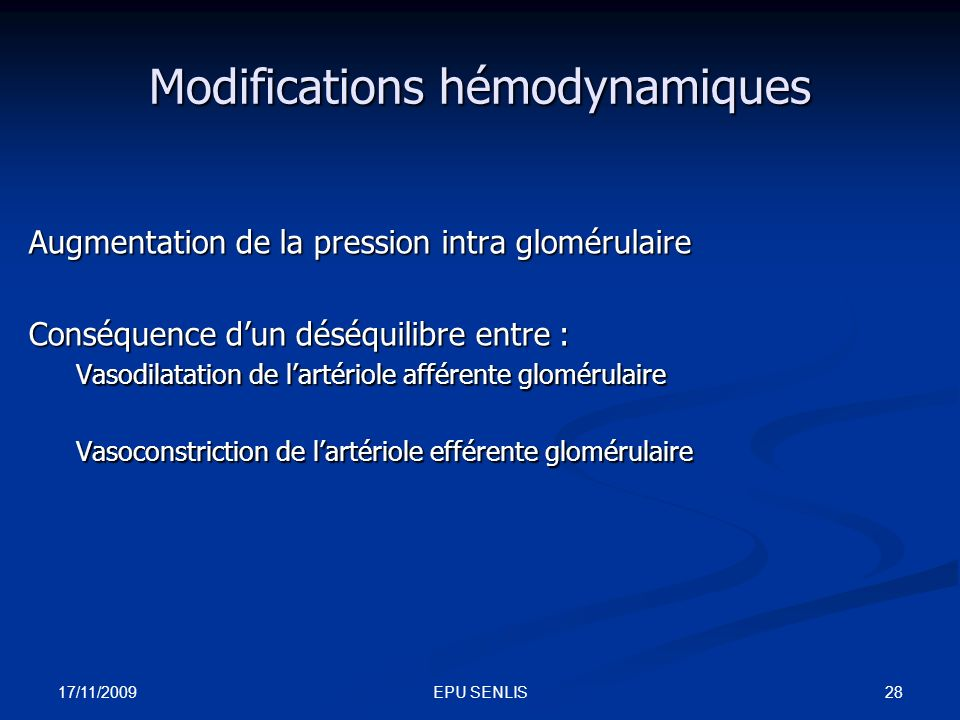 17/11/2009 28EPU SENLIS Modifications hémodynamiques Augmentation de la pression intra glomérulaire Conséquence dun déséquilibre entre : Vasodilatatio