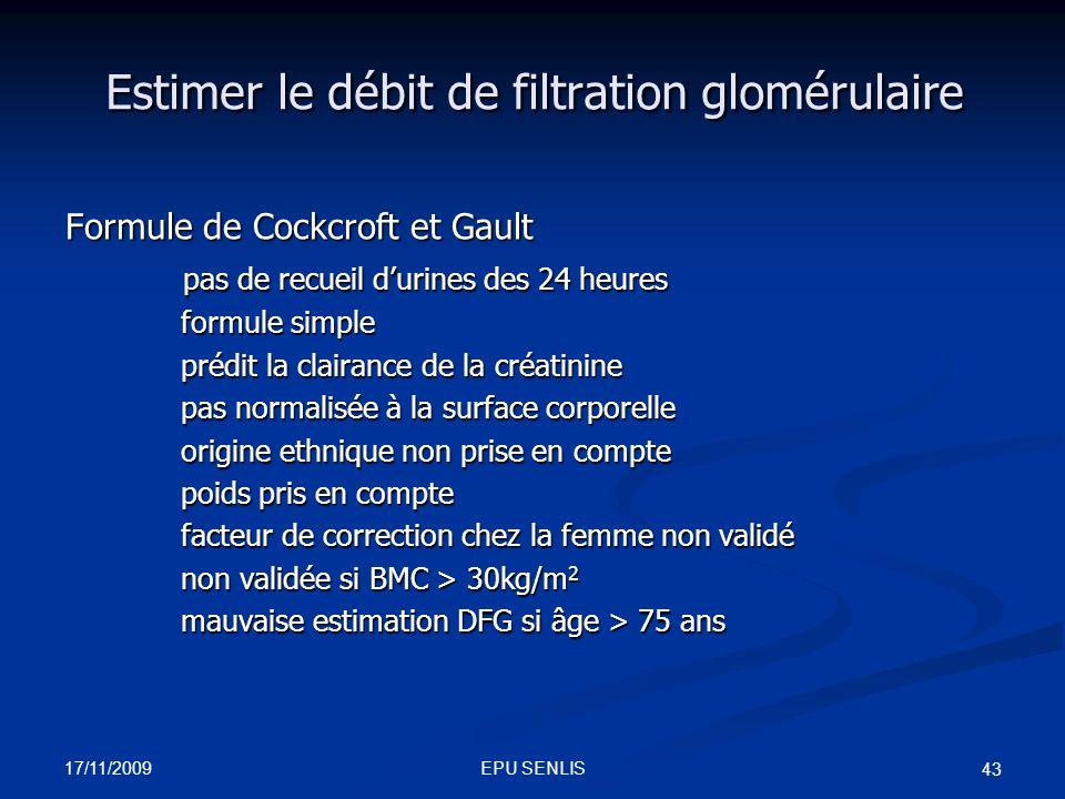17/11/2009 EPU SENLIS 43 Estimer le débit de filtration glomérulaire Estimer le débit de filtration glomérulaire Formule de Cockcroft et Gault pas de