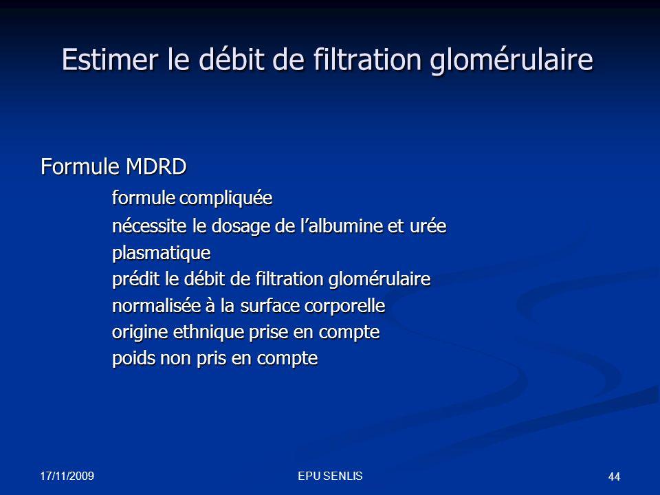 17/11/2009 EPU SENLIS 44 Estimer le débit de filtration glomérulaire Formule MDRD formule compliquée formule compliquée nécessite le dosage de lalbumi