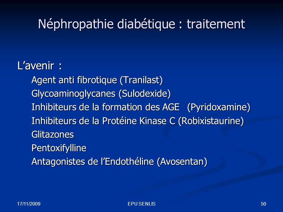 17/11/2009 50EPU SENLIS Néphropathie diabétique : traitement Lavenir : Agent anti fibrotique (Tranilast) Glycoaminoglycanes (Sulodexide) Inhibiteurs d