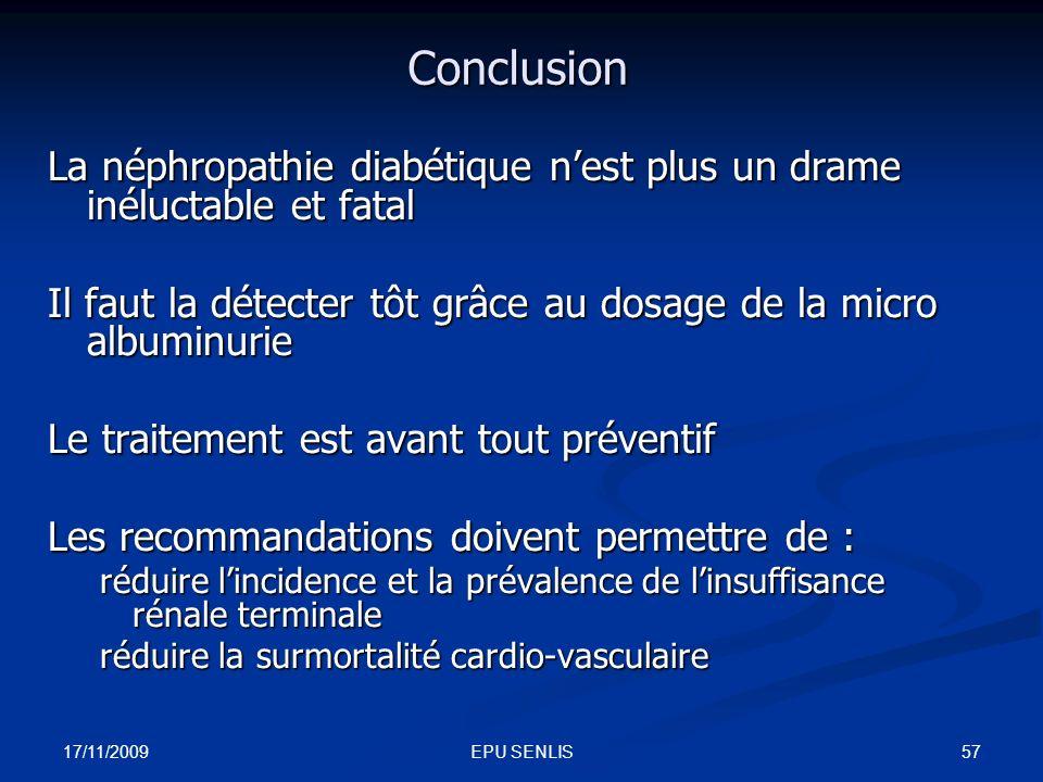 17/11/2009 57EPU SENLIS Conclusion La néphropathie diabétique nest plus un drame inéluctable et fatal Il faut la détecter tôt grâce au dosage de la mi