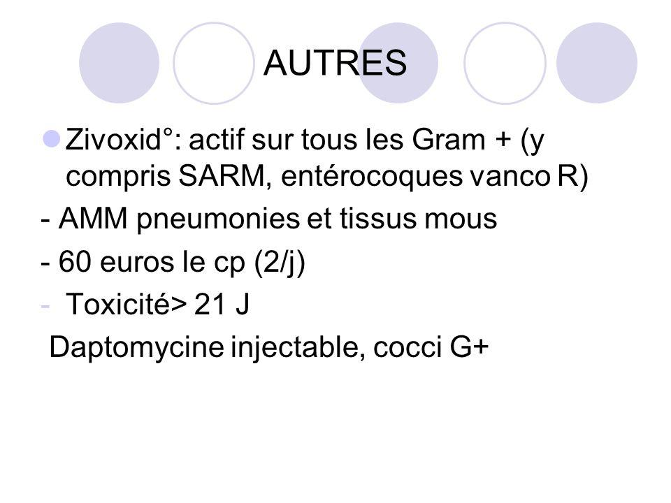 AUTRES Zivoxid°: actif sur tous les Gram + (y compris SARM, entérocoques vanco R) - AMM pneumonies et tissus mous - 60 euros le cp (2/j) -Toxicité> 21