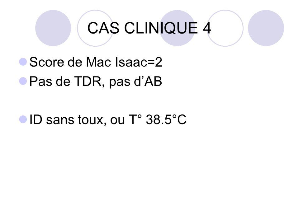CAS CLINIQUE 4 Score de Mac Isaac=2 Pas de TDR, pas dAB ID sans toux, ou T° 38.5°C