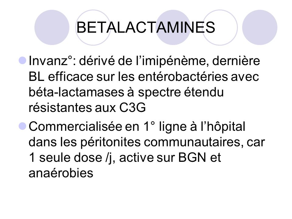 BETALACTAMINES Invanz°: dérivé de limipénème, dernière BL efficace sur les entérobactéries avec béta-lactamases à spectre étendu résistantes aux C3G C