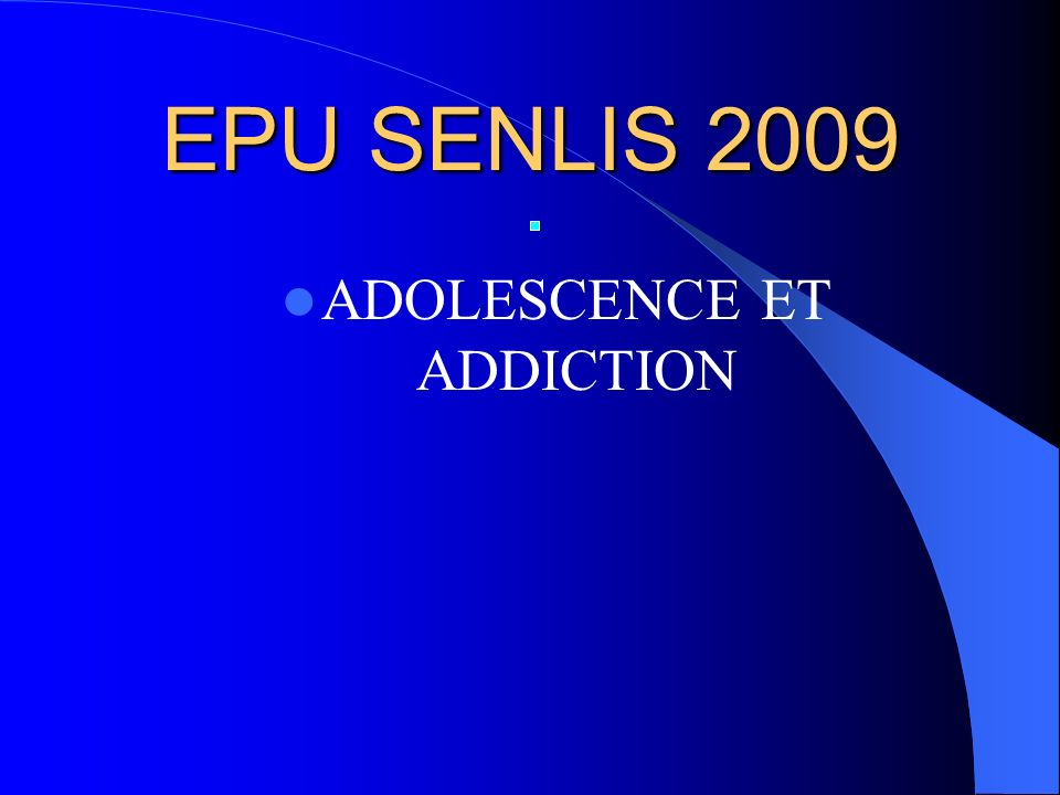 EPU SENLIS 2009 ADOLESCENCE ET ADDICTION
